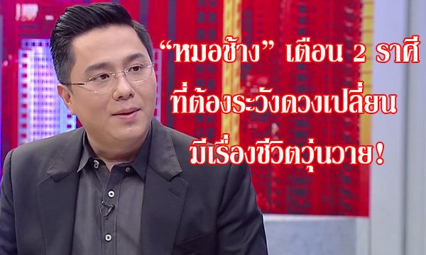 """หมอช้าง"" เตือน 2 ราศีที่ต้องระวังดวงเปลี่ยน มีเรื่องชีวิตวุ่นวาย!"
