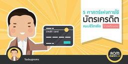 5 ศาสตร์แห่งการใช้บัตรเครดิต แบบชีวิตจริง!!!