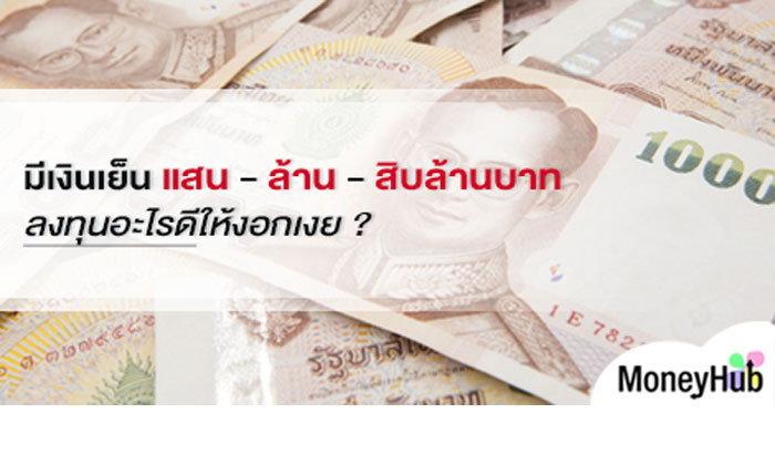 มีเงินเย็น แสน – ล้าน – สิบล้านบาท ลงทุนอะไรดีให้งอกเงย ?