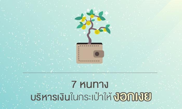 7 หนทาง บริหารเงิน ในกระเป๋าให้งอกเงย