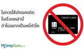 อย่าใช้บัตรเครดิต ในเรื่องเหล่านี้ ถ้าไม่อยากเป็นหนี้หัวโต